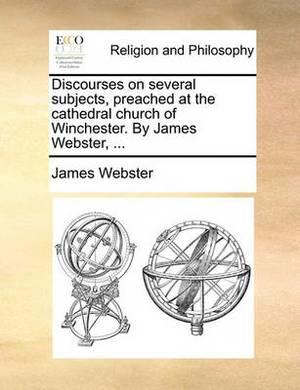 Discourses on Several Subjects, Preached at the Cathedral Church of Winchester. by James Webster, ...