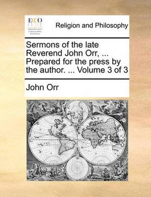 Sermons of the Late Reverend John Orr, ... Prepared for the Press by the Author. ... Volume 3 of 3