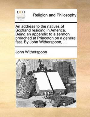 An Address to the Natives of Scotland Residing in America. Being an Appendix to a Sermon Preached at Princeton on a General Fast. by John Witherspoon,
