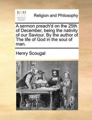 A Sermon Preach'd on the 25th of December, Being the Nativity of Our Saviour. by the Author of the Life of God in the Soul of Man.