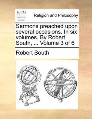Sermons Preached Upon Several Occasions. in Six Volumes. by Robert South, ... Volume 3 of 6