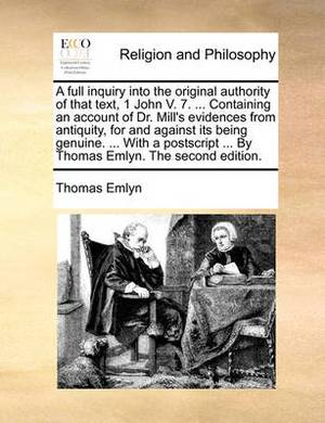 A Full Inquiry Into the Original Authority of That Text, 1 John V. 7. ... Containing an Account of Dr. Mill's Evidences from Antiquity, for and Against Its Being Genuine. ... with a PostScript ... by Thomas Emlyn. the Second Edition.