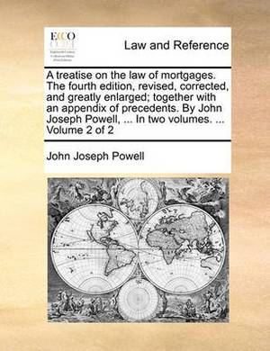 A Treatise on the Law of Mortgages. the Fourth Edition, Revised, Corrected, and Greatly Enlarged; Together with an Appendix of Precedents. by John Joseph Powell, ... in Two Volumes. ... Volume 2 of 2