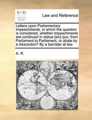 Letters Upon Parliamentary Impeachments, in Which the Question Is Considered, Whether Impeachments Are Continued in Statue [Sic] Quo, from Parliament to Parliament, or Abate by a Dissolution? by a Barrister at Law.