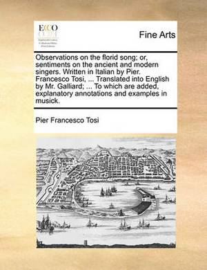 Observations on the Florid Song; Or, Sentiments on the Ancient and Modern Singers. Written in Italian by Pier. Francesco Tosi, ... Translated Into English by Mr. Galliard; ... to Which Are Added, Explanatory Annotations and Examples in Musick.