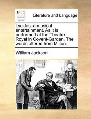 Lycidas: A Musical Entertainment. as It Is Performed at the Theatre Royal in Covent-Garden. the Words Altered from Milton