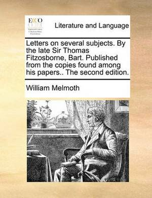 Letters on Several Subjects. by the Late Sir Thomas Fitzosborne, Bart. Published from the Copies Found Among His Papers.. the Second Edition.