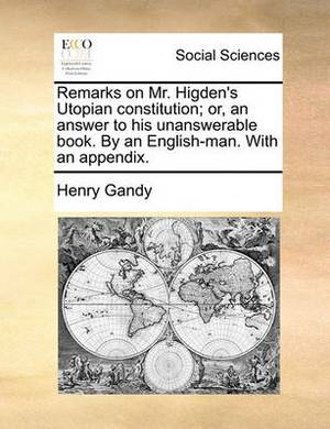 Remarks on Mr. Higden's Utopian Constitution; Or, an Answer to His Unanswerable Book. by an English-Man. with an Appendix.