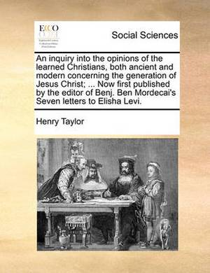 An Inquiry Into the Opinions of the Learned Christians, Both Ancient and Modern Concerning the Generation of Jesus Christ; ... Now First Published by the Editor of Benj. Ben Mordecai's Seven Letters to Elisha Levi.