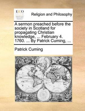 A Sermon Preached Before the Society in Scotland for Propagating Christian Knowledge, ... February 4. 1760. ... by Patrick Cuming, ...
