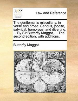 The Gentleman's Miscellany: In Verse and Prose. Serious, Jocose, Satyrical, Humorous, and Diverting. ... by Sir Butterfly Maggot, ... the Second Edition, with Additions.