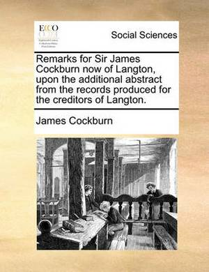 Remarks for Sir James Cockburn Now of Langton, Upon the Additional Abstract from the Records Produced for the Creditors of Langton.