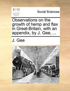 Observations on the Growth of Hemp and Flax in Great-Britain, with an Appendix, by J. Gee, ...