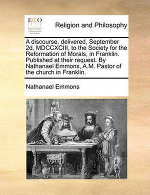 A Discourse, Delivered, September 2D, MDCCXCIII, to the Society for the Reformation of Morals, in Franklin. Published at Their Request. by Nathanael Emmons, A.M. Pastor of the Church in Franklin.