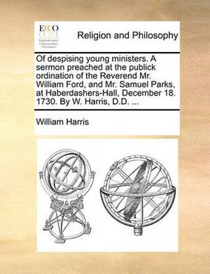 Of Despising Young Ministers. a Sermon Preached at the Publick Ordination of the Reverend Mr. William Ford, and Mr. Samuel Parks, at Haberdashers-Hall, December 18. 1730. by W. Harris, D.D. ...