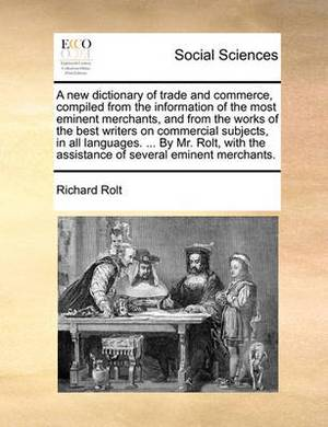 A New Dictionary of Trade and Commerce, Compiled from the Information of the Most Eminent Merchants, and from the Works of the Best Writers on Commercial Subjects, in All Languages. ... by Mr. Rolt, with the Assistance of Several Eminent Merchants.