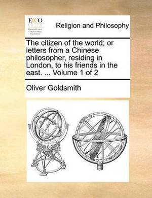 The Citizen of the World; Or Letters from a Chinese Philosopher, Residing in London, to His Friends in the East. ... Volume 1 of 2