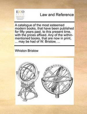 A Catalogue of the Most Esteemed Modern Books, That Have Been Published for Fifty Years Past, to This Present Time, with the Prices Affixed. Any of the Within-Mentioned Books, That Are Now in Print, ... May Be Had of W. Bristow, ...
