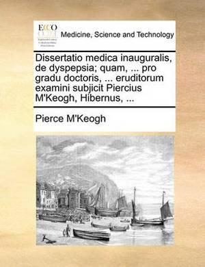 Dissertatio Medica Inauguralis, de Dyspepsia; Quam, ... Pro Gradu Doctoris, ... Eruditorum Examini Subjicit Piercius M'Keogh, Hibernus, ...