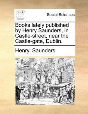 Books Lately Published by Henry Saunders, in Castle-Street, Near the Castle-Gate, Dublin.