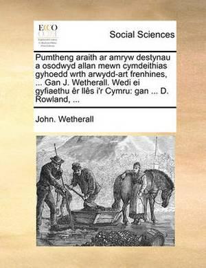 Pumtheng Araith AR Amryw Destynau a Osodwyd Allan Mewn Cymdeithias Gyhoedd Wrth Arwydd-Art Frenhines, ... Gan J. Wetherall. Wedi Ei Gyfiaethu R Lls I'r Cymru: Gan ... D. Rowland, ...