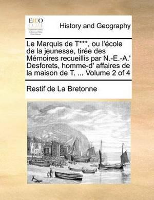 Le Marquis de T***, Ou L'Cole de La Jeunesse, Tire Des Memoires Recueillis Par N.-E.-A.' Desforets, Homme-D' Affaires de La Maison de T. ... Volume 2 O