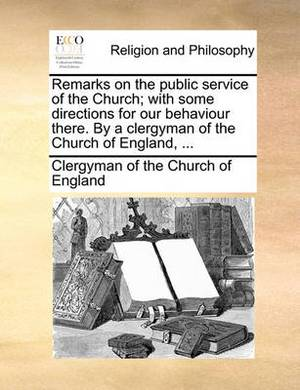 Remarks on the Public Service of the Church; With Some Directions for Our Behaviour There. by a Clergyman of the Church of England, ...