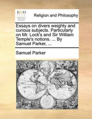 Essays on Divers Weighty and Curious Subjects. Particularly on Mr. Lock's and Sir William Temple's Notions. ... by Samuel Parker, ...