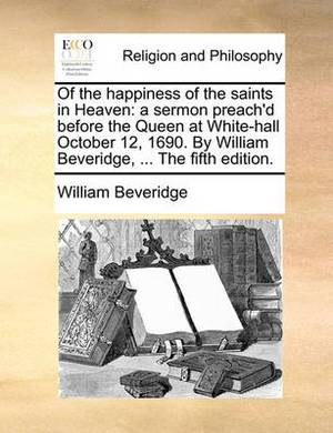 Of the Happiness of the Saints in Heaven: A Sermon Preach'd Before the Queen at White-Hall October 12, 1690. by William Beveridge, ... the Fifth Edition.