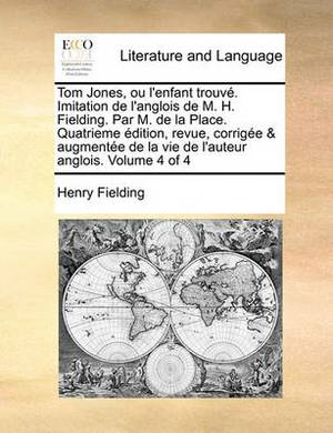 Tom Jones, Ou L'Enfant Trouv. Imitation de L'Anglois de M. H. Fielding. Par M. de La Place. Quatrieme Dition, Revue, Corrige & Augmente de La Vie de L'Auteur Anglois. Volume 4 of 4