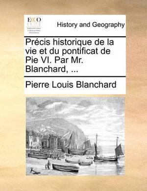 Prcis Historique de La Vie Et Du Pontificat de Pie VI. Par Mr. Blanchard, ...