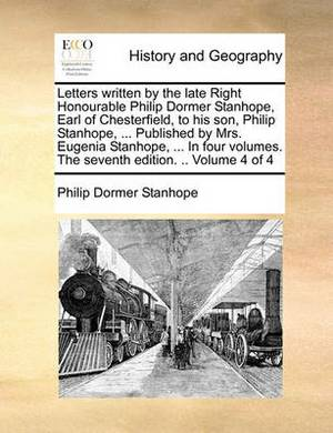 Letters Written by the Late Right Honourable Philip Dormer Stanhope, Earl of Chesterfield, to His Son, Philip Stanhope, ... Published by Mrs. Eugenia Stanhope, ... in Four Volumes. the Seventh Edition. .. Volume 4 of 4
