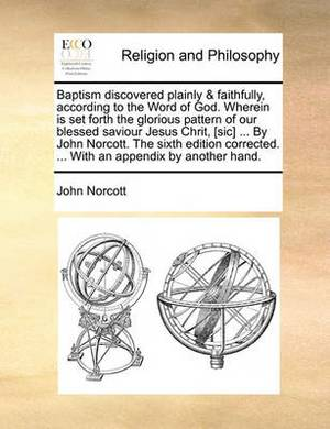 Baptism Discovered Plainly & Faithfully, According to the Word of God. Wherein Is Set Forth the Glorious Pattern of Our Blessed Saviour Jesus Chrit, [Sic] ... by John Norcott. the Sixth Edition Corrected. ... with an Appendix by Another Hand.