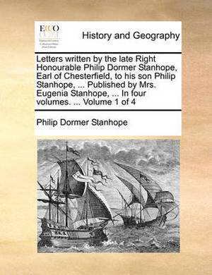 Letters Written by the Late Right Honourable Philip Dormer Stanhope, Earl of Chesterfield, to His Son Philip Stanhope, ... Published by Mrs. Eugenia Stanhope, ... in Four Volumes. ... Volume 1 of 4
