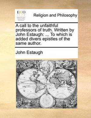 A Call to the Unfaithful Professors of Truth. Written by John Estaugh: To Which Is Added Divers Epistles of the Same Author.