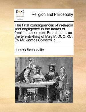 The Fatal Consequences of Irreligion and Negligence in the Heads of Families, a Sermon. Preached ... on the Twenty-Third of May M.DCC.XC. by Mr. James Somerville, ...
