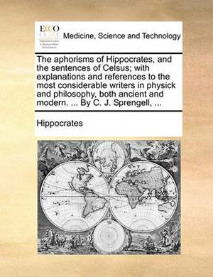 The Aphorisms of Hippocrates, and the Sentences of Celsus; With Explanations and References to the Most Considerable Writers in Physick and Philosophy, Both Ancient and Modern. ... by C. J. Sprengell, ...