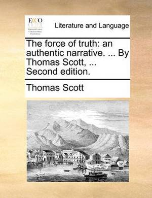 The Force of Truth: An Authentic Narrative. ... by Thomas Scott, ... Second Edition.