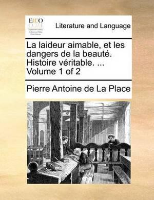 La Laideur Aimable, Et Les Dangers de La Beaut. Histoire Vritable. ... Volume 1 of 2