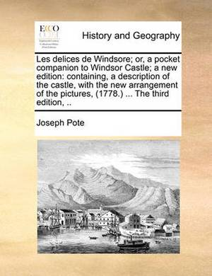 Les Delices de Windsore; Or, a Pocket Companion to Windsor Castle; A New Edition: Containing, a Description of the Castle, with the New Arrangement of the Pictures, (1778.) ... the Third Edition, ..