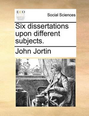 Six Dissertations Upon Different Subjects.