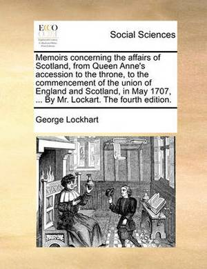 Memoirs Concerning the Affairs of Scotland, from Queen Anne's Accession to the Throne, to the Commencement of the Union of England and Scotland, in May 1707, ... by Mr. Lockart. the Fourth Edition.