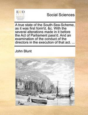 A True State of the South-Sea-Scheme, as It Was First Form'd, &C. with the Several Alterations Made in It Before the Act of Parliament Pass'd. and an Examination of the Conduct of the Directors in the Execution of That Act. ...