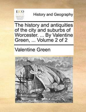 The History and Antiquities of the City and Suburbs of Worcester. ... by Valentine Green, ... Volume 2 of 2