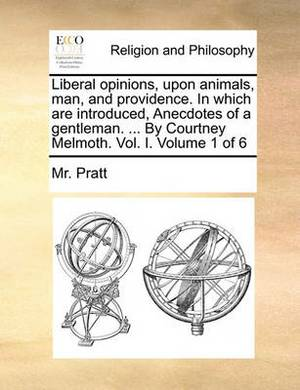Liberal Opinions, Upon Animals, Man, and Providence. in Which Are Introduced, Anecdotes of a Gentleman. ... by Courtney Melmoth. Vol. I. Volume 1 of 6