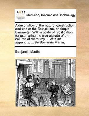 A Description of the Nature, Construction, and Use of the Torricellian, or Simple Barometer. with a Scale of Rectification for Estimating the True Altitude of the Column of Mercurcy ... with an Appendix. ... by Benjamin Martin.