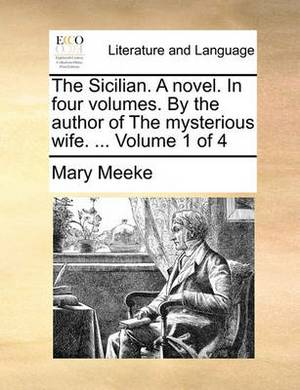 The Sicilian. a Novel. in Four Volumes. by the Author of the Mysterious Wife. ... Volume 1 of 4