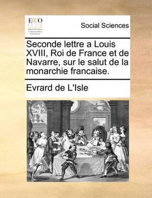 Seconde Lettre a Louis XVIII, Roi de France Et de Navarre, Sur Le Salut de La Monarchie Francaise.