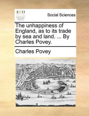 The Unhappiness of England, as to Its Trade by Sea and Land. ... by Charles Povey.