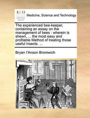 The Experienced Bee-Keeper, Containing an Essay on the Management of Bees: Wherein Is Shewn, ... the Most Easy and Profitable Method of Treating Those Useful Insects. ...